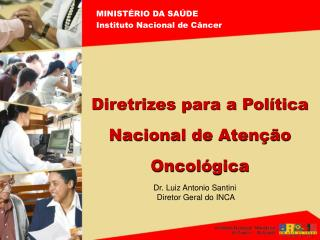 Dr. Luiz Antonio Santini  Diretor Geral do INCA