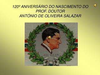 120º ANIVERSÁRIO DO NASCIMENTO DO  PROF. DOUTOR  ANTÓNIO DE OLIVEIRA SALAZAR