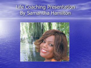 Life Coaching Presentation By Samantha Hamilton