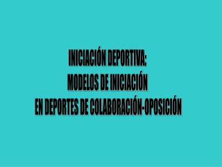 INICIACIÓN DEPORTIVA: MODELOS DE INICIACIÓN  EN DEPORTES DE COLABORACIÓN-OPOSICIÓN