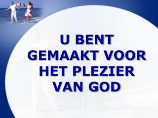 U BENT GEMAAKT VOOR HET PLEZIER VAN GOD