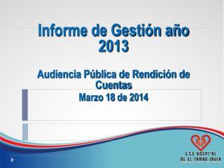 Informe de Gestión año 2013 Audiencia Pública de Rendición de Cuentas Marzo 18  de 2014