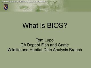 What is BIOS  Tom Lupo CA Dept of Fish and Game Wildlife and Habitat Data Analysis Branch