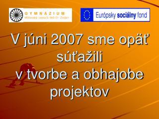V júni 2007 sme opäť súťažili  v tvorbe a obhajobe projektov
