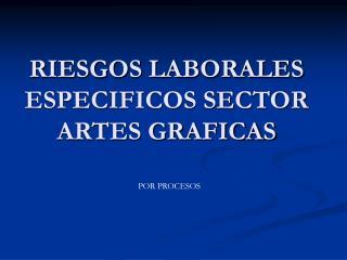 RIESGOS LABORALES ESPECIFICOS SECTOR ARTES GRAFICAS