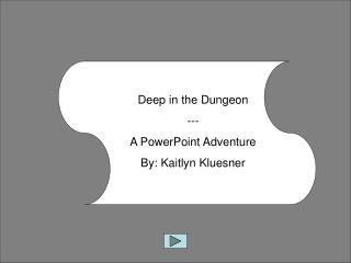 Deep in the Dungeon --- A PowerPoint Adventure By: Kaitlyn Kluesner