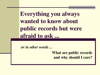 Everything you always wanted to know about public records but were afraid to ask ...