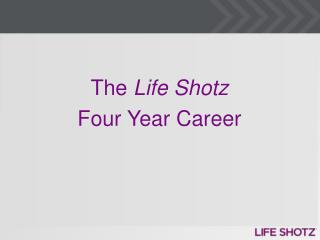 The  Life  Shotz Four Year Career