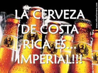 LA CERVEZA DE COSTA RICA ES... IMPERIAL!!!