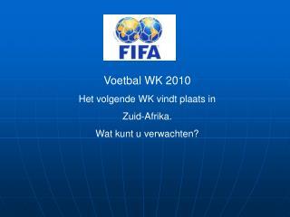 Voetbal WK 2010 Het volgende WK vindt plaats in Zuid-Afrika. Wat kunt u verwachten?