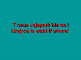 T neue Jajapark bie os I kirsjroa is wahl ff winne!