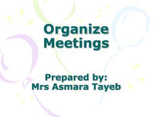 Organize Meetings Prepared by:  Mrs  Asmara  Tayeb
