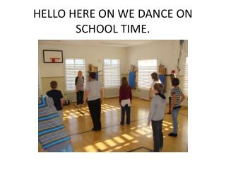 HELLO HERE ON WE DANCE ON SCHOOL TIME.