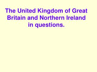 The United Kingdom of Great Britain and Northern Ireland  in questions.