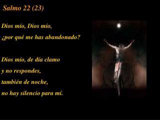 Dios m o, Dios m o,   por qu  me has abandonado  Dios m o, de d a clamo  y no respondes,  tambi n de noche, no hay silen