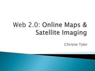 Web 2.0 : Online Maps &  Satellite Imaging