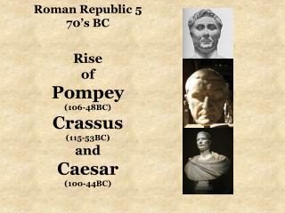 Roman Republic 5 70's BC Rise  of  Pompey (106-48BC) Crassus (115-53BC) and Caesar (100-44BC)