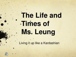 The Life and Times of  Ms. Leung