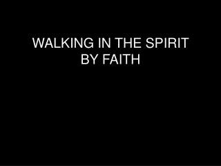 WALKING IN THE SPIRIT  BY FAITH