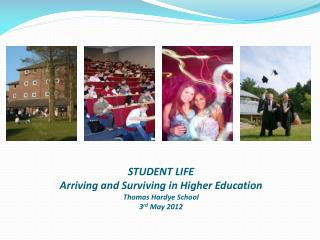 STUDENT LIFE Arriving and Surviving in Higher Education Thomas Hardye School 3 rd May  2012