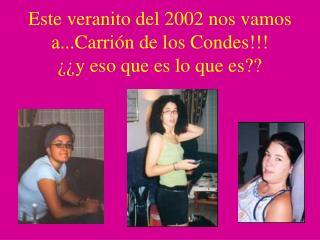 Este veranito del 2002 nos vamos a...Carrión de los Condes!!! ¿¿y eso que es lo que es??