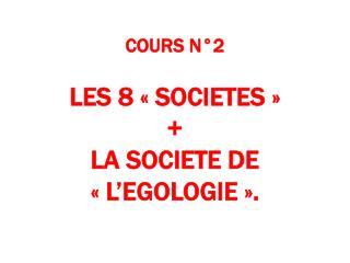 COURS N°2 LES 8 «SOCIETES»   +  LA SOCIETE DE «L'EGOLOGIE».