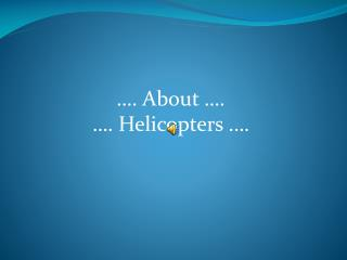 …. About ….  …. Helicopters .…