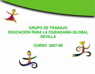 GRUPO DE TRABAJO  EDUCACIÓN PARA LA CIUDADANÍA GLOBAL SEVILLA CURSO  2007-08