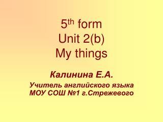 5 th  form  Unit 2(b) My things