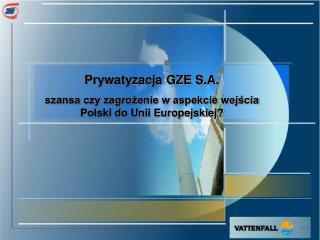 Prywatyzacja GZE S.A. szansa czy zagrożenie w aspekcie wejścia Polski do Unii Europejskiej?