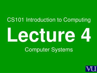 CS101 Introduction to Computing Lecture 4 Computer Systems