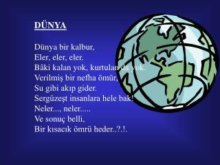 DÜNYA Dünya bir kalbur,  Eler, eler, eler. Bâki kalan yok, kurtulan da yok.