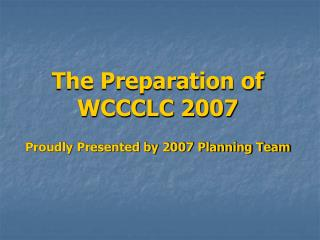 The Preparation of  WCCCLC 2007