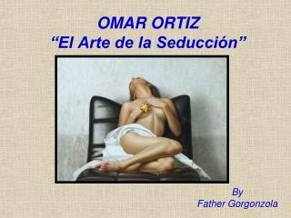 """OMAR ORTIZ """"El Arte de la Seducción"""""""