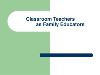 Classroom Teachers  	as Family Educators