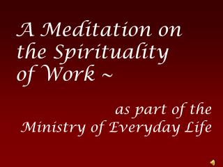 A Meditation on the Spirituality of Work ~  as part of the  Ministry of Everyday Life