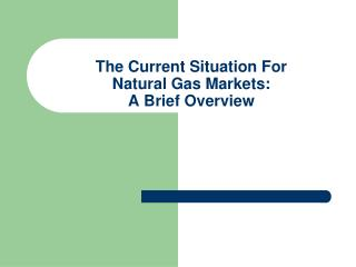 The Current Situation For Natural Gas Markets:  A Brief Overview