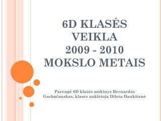 6D KLAS ĖS VEIKLA  2009 - 2010   MOKSLO  METAIS