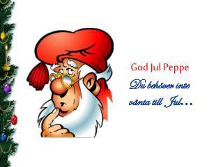 God Jul Peppe Du  behöver inte vänta  till   Jul …