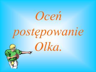 Oceń postępowanie Olka.