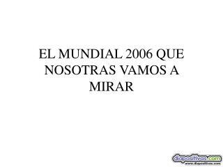 EL MUNDIAL 2006 QUE NOSOTRAS VAMOS A  MIRAR