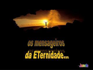 os mensageiros  da ETernidade...