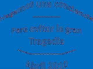 Hagamos una conciencia --------- Para evitar la gran Tragedia -------------------- Abril 2010