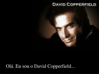 Olá. Eu sou o David Copperfield...