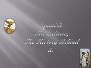 S panish    The Culture,  The History Behind it.