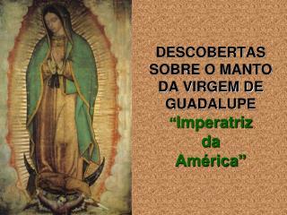 """DESCOBERTAS SOBRE O MANTO DA VIRGEM DE GUADALUPE """" Imperatriz da  América"""""""