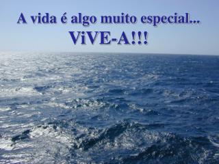 A vida é algo muito especial... ViVE-A!!!