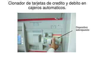 Clonador de tarjetas de credito y debito en cajeros automaticos.