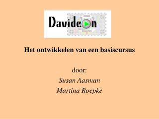 Het ontwikkelen van een basiscursus door: Susan Aasman Martina Roepke