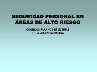 SEGURIDAD PERSONAL EN ÁREAS DE ALTO RIESGO CONSEJOS PARA NO SER VÍCTIMAS  DE LA VIOLENCIA URBANA